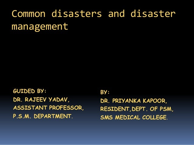 Common disasters and disaster management GUIDED BY: DR. RAJEEV YADAV, ASSISTANT PROFESSOR, P.S.M. DEPARTMENT. BY: DR. PRIY...
