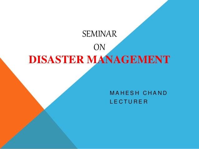 SEMINAR ON DISASTER MANAGEMENT M A H E S H C H A N D L E C T U R E R