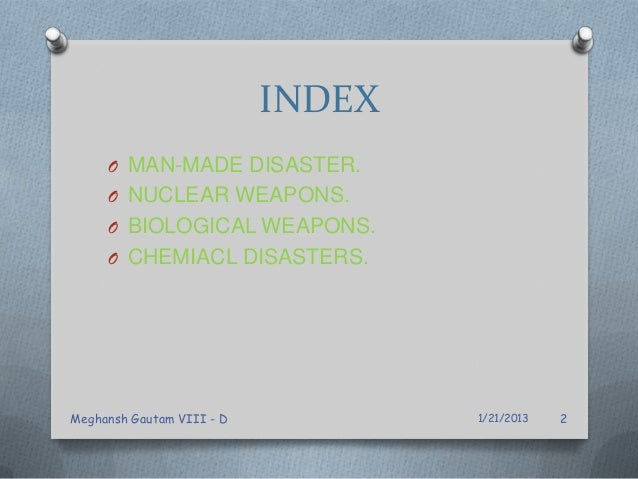 INDEX O MAN-MADE DISASTER. O NUCLEAR WEAPONS. O BIOLOGICAL WEAPONS. O CHEMIACL DISASTERS. 1/21/2013Meghansh Gautam VIII - ...