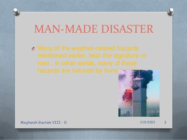 MAN-MADE DISASTER O Many of the weather-related hazards mentioned earlier, bear the signature of man . In other words, man...