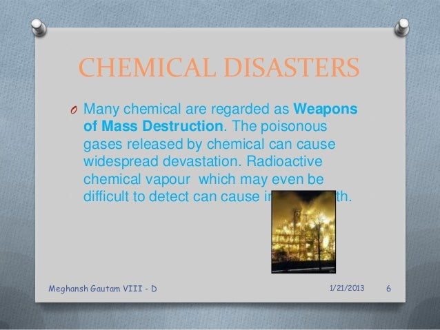 CHEMICAL DISASTERS O Many chemical are regarded as Weapons of Mass Destruction. The poisonous gases released by chemical c...
