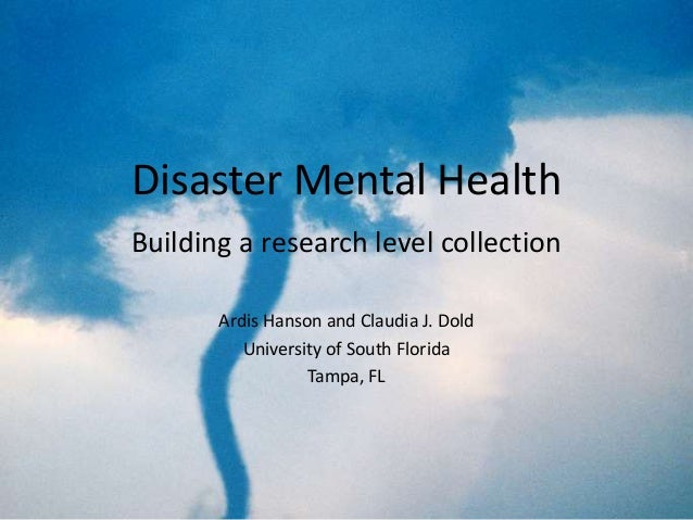 Disaster Mental Health Building a research level collection Ardis Hanson and Claudia J. Dold University of South Florida T...