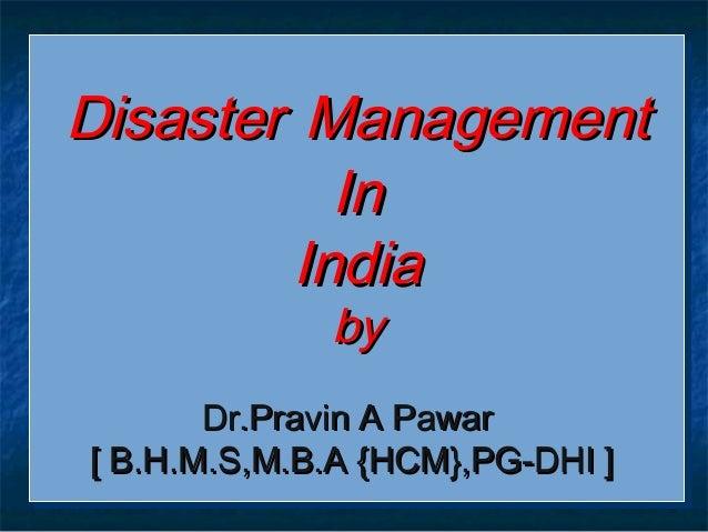 DisasterDisaster ManagementManagement InIn IndiaIndia byby Dr.Pravin A PawarDr.Pravin A Pawar [ B.H.M.S,M.B.A {HCM},PG-DHI...