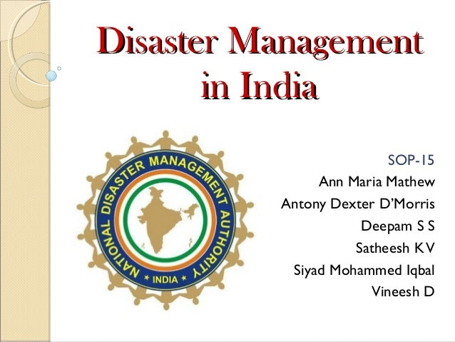Disaster Management in India SOP-15 Ann Maria Mathew Antony Dexter D'Morris Deepam S S Satheesh K V Siyad Mohammed Iqbal V...