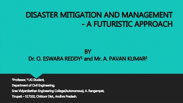 DISASTER MITIGATION AND MANAGEMENT - A FUTURISTIC APPROACH 1Professor, 2 UG Student, Department of Civil Engineering, Sree...