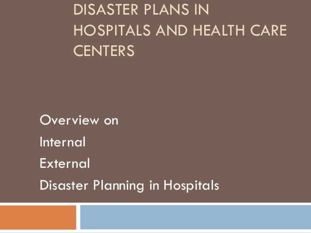 DISASTER PLANS IN HOSPITALS AND HEALTH CARE CENTERS Overview on Internal External Disaster Planning in Hospitals
