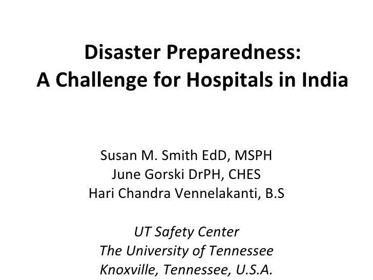 Disaster Preparedness: A Challenge for Hospitals in India Susan M. Smith EdD, MSPH June Gorski DrPH, CHES Hari Chandra Ven...