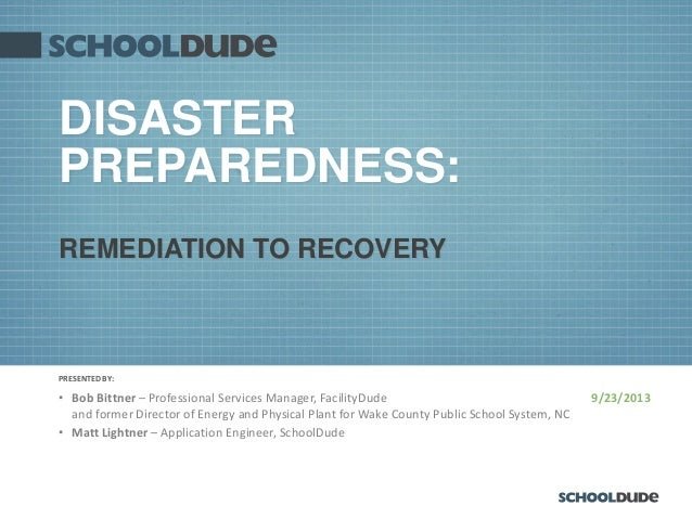 PRESENTED BY: 9/23/2013 DISASTER PREPAREDNESS: • Bob Bittner – Professional Services Manager, FacilityDude and former Dire...