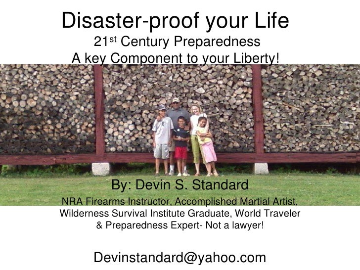 Disaster-proof your Life 21st Century PreparednessA key Component to your Liberty!<br />By: Devin S. Standard<br />NRA Fir...