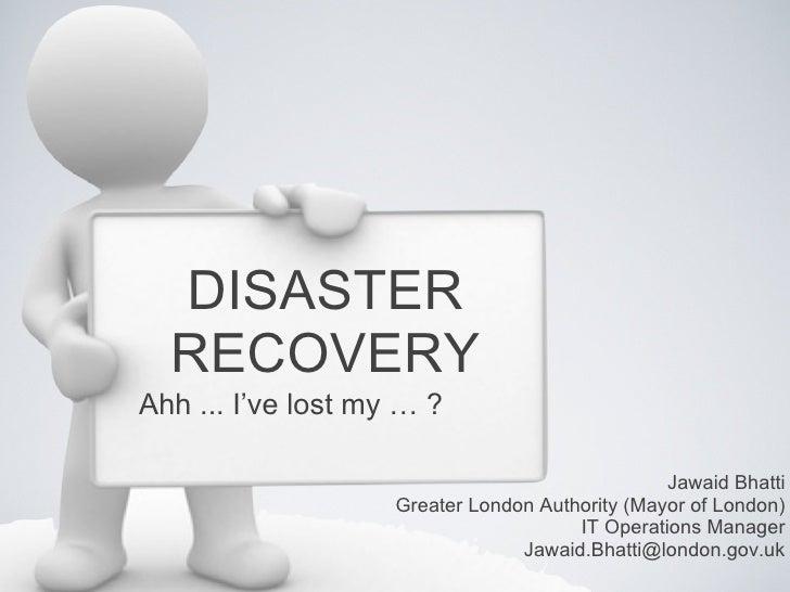 DISASTER  RECOVERYAhh ... I've lost my … ?                                                 Jawaid Bhatti                  ...