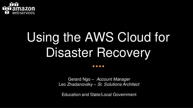 Using the AWS Cloud for Disaster Recovery Gerard Ngo – Account Manager Leo Zhadanovsky – Sr. Solutions Architect Education...