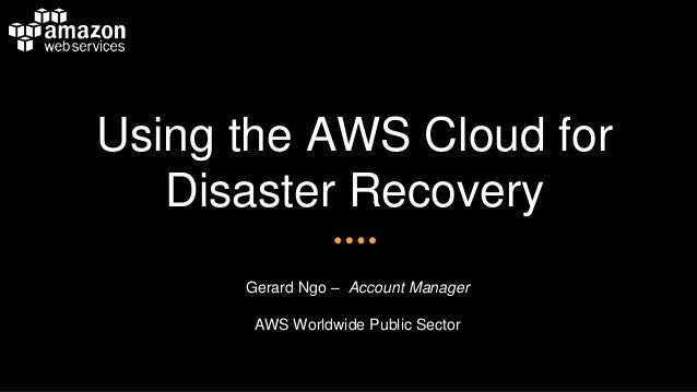 Using the AWS Cloud for Disaster Recovery  Gerard Ngo –Account Manager  AWS Worldwide Public Sector