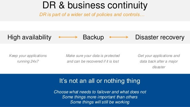 DR is part of a wider set of policies and controls…  DR & business continuity  It's not an all or nothing thing  Choose wh...