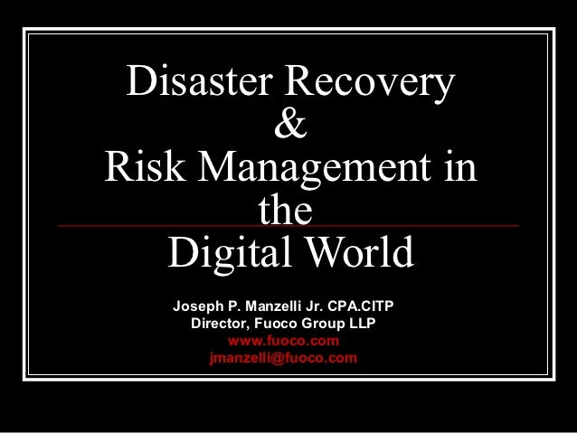 Disaster Recovery         &Risk Management in        the   Digital World   Joseph P. Manzelli Jr. CPA.CITP     Director, F...