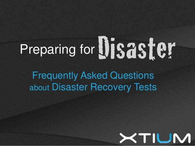 Xtium, Inc. © 2013. All rights reserved. Preparing for Frequently Asked Questions about Disaster Recovery Tests