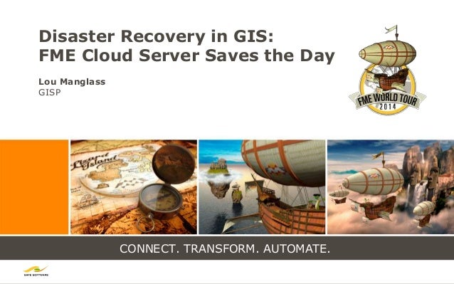 CONNECT. TRANSFORM. AUTOMATE. Disaster Recovery in GIS: FME Cloud Server Saves the Day Lou Manglass GISP