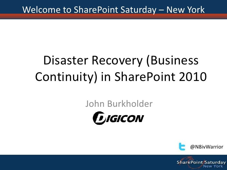 Disaster Recovery (Business Continuity) in SharePoint 2010<br />John Burkholder<br />Welcome to SharePoint Saturday – New ...