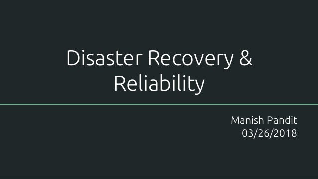 Disaster Recovery & Reliability Manish Pandit 03/26/2018