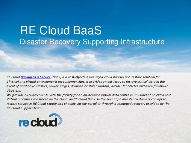 RE Cloud BaaS Disaster Recovery Supporting Infrastructure RE Cloud Backup as a Service (BaaS) is a cost-effective managed ...