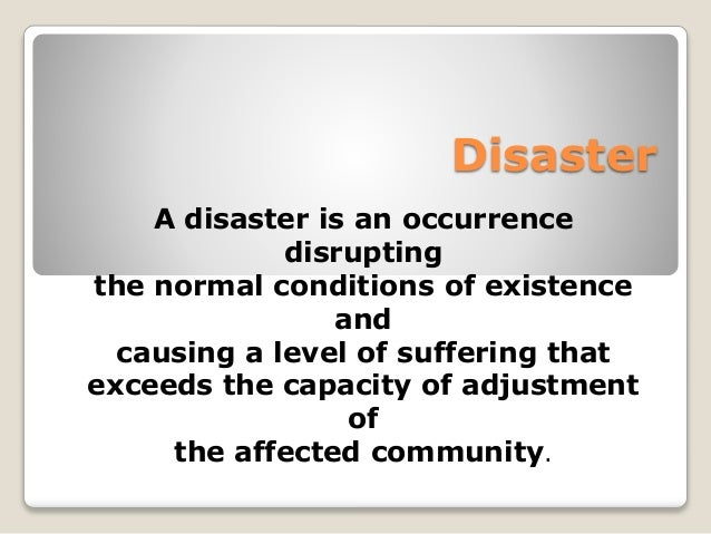 Disaster  A disaster is an occurrence  disrupting  the normal conditions of existence  and  causing a level of suffering t...