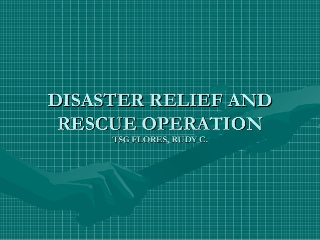 DISASTER RELIEF ANDDISASTER RELIEF ANDRESCUE OPERATIONRESCUE OPERATIONTSG FLORES, RUDY C.TSG FLORES, RUDY C.