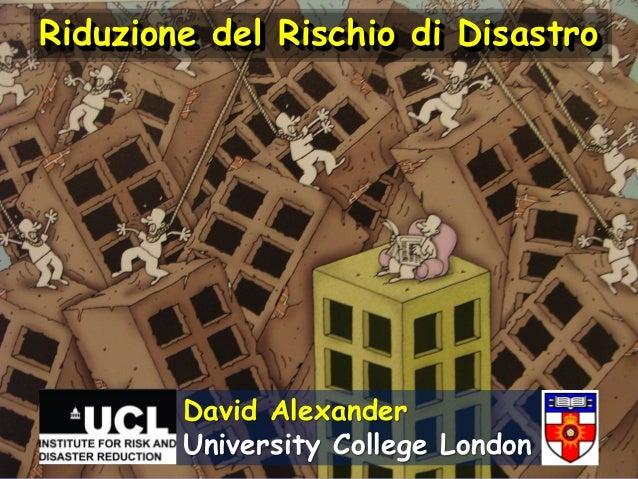 Riduzione del Rischio di Disastro  David Alexander University College London