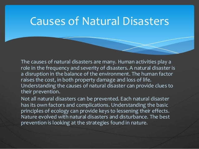 natural disasters causes and effects So a flood on an uninhabited island would not count as a disaster, but a flood in a populated area is called a natural disaster all natural disasters cause loss in some way depending on the severity, lives can be lost in any number of disasters personal effects, memorabilia.