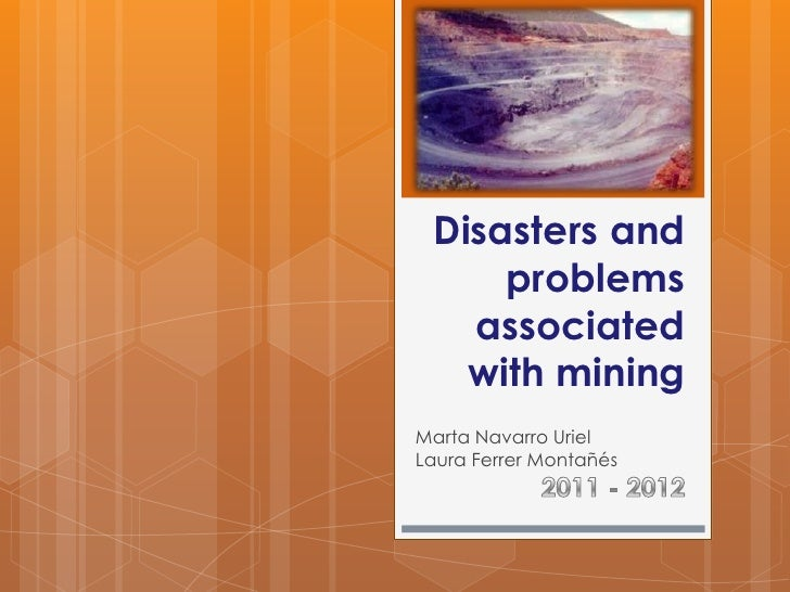 Disasters and     problems   associated   with miningMarta Navarro UrielLaura Ferrer Montañés