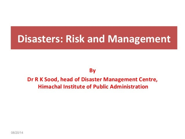 Disasters: Risk and Management  08/20/14  By  Dr R K Sood, head of Disaster Management Centre,  Himachal Institute of Publ...