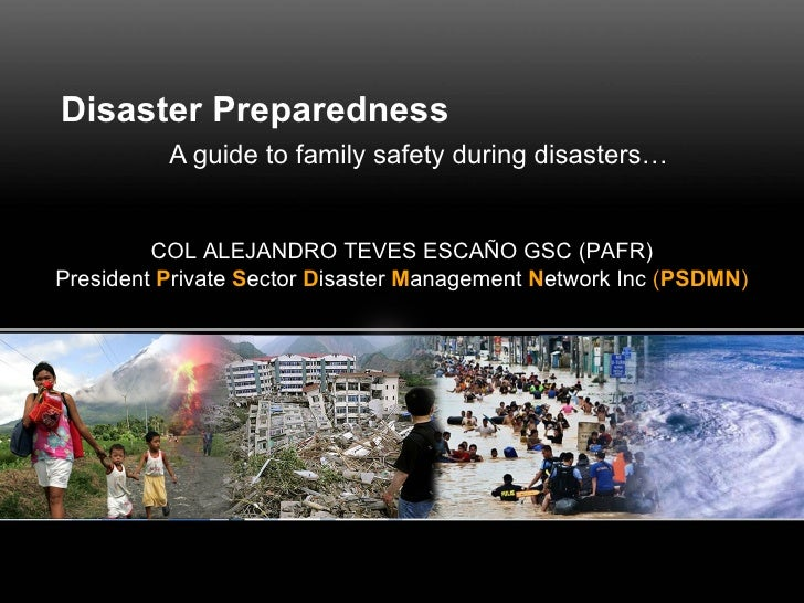 Disaster Preparedness A guide to family safety during disasters… COL ALEJANDRO TEVES ESCAÑO GSC (PAFR) President  P rivate...