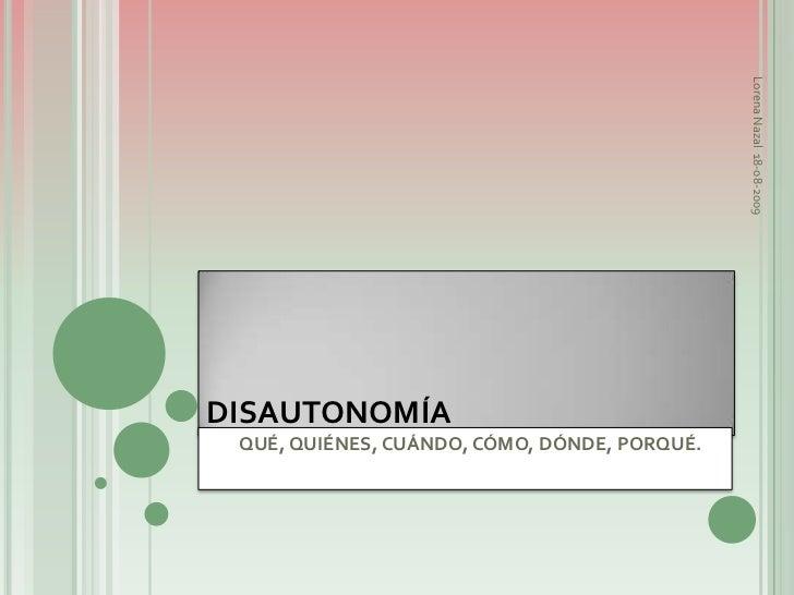 DISAUTONOMÍA<br />Lorena Nazal18-08-2009<br />        QUÉ, QUIÉNES, CUÁNDO, CÓMO, DÓNDE, PORQUÉ.<br />