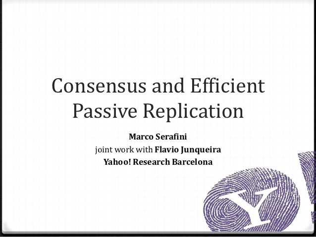Consensus and Efficient  Passive Replication             Marco Serafini    joint work with Flavio Junqueira       Yahoo! R...