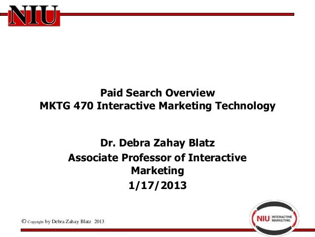 Paid Search Overview      MKTG 470 Interactive Marketing Technology                           Dr. Debra Zahay Blatz       ...