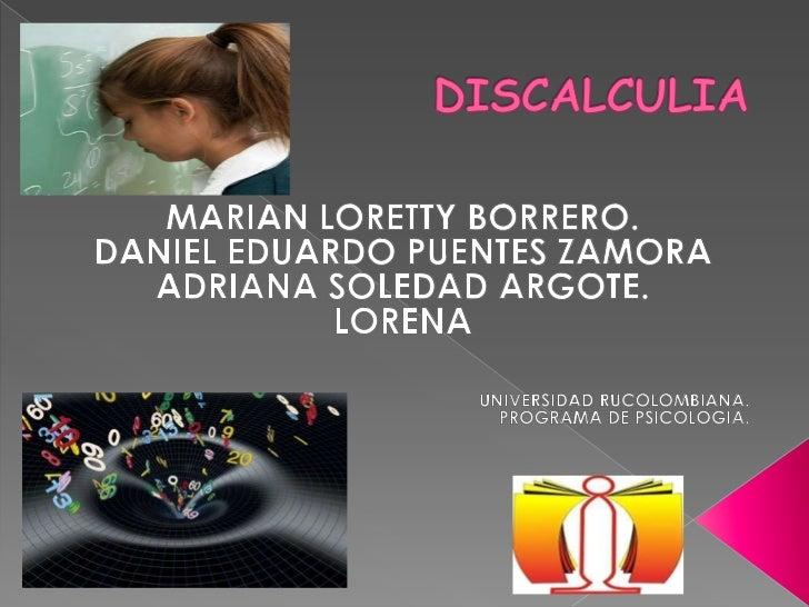 DISCALCULIA<br />MARIAN LORETTY BORRERO.<br />DANIEL EDUARDO PUENTES ZAMORA<br />ADRIANA SOLEDAD ARGOTE.<br />LORENA <br /...