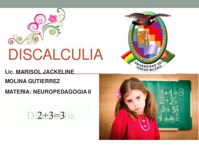 DISCALCULIA Lic. MARISOL JACKELINE MOLINA GUTIERREZ MATERIA: NEUROPEDAGOGIA II
