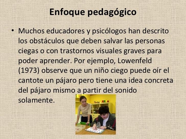 Enfoque pedagógico <ul><li>Muchos educadores y psicólogos han descrito los obstáculos que deben salvar las personas ciegas...