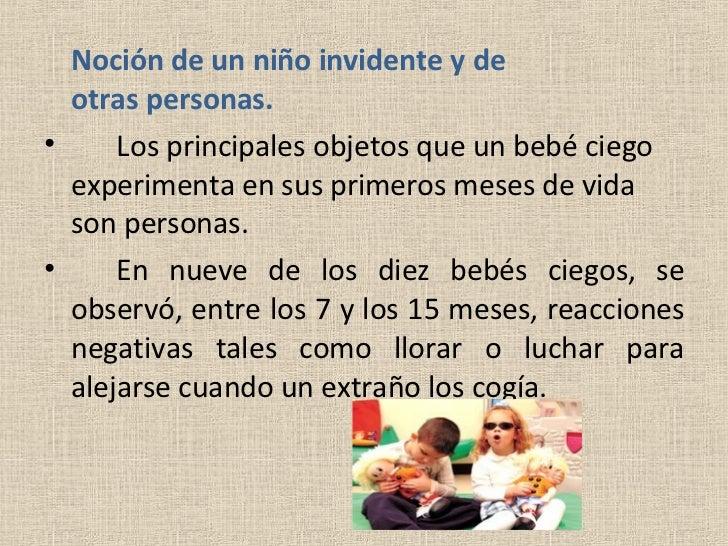 <ul><li>Noción de un niño invidente y de  otras personas. </li></ul><ul><li>Los principales objetos que un bebé ciego expe...