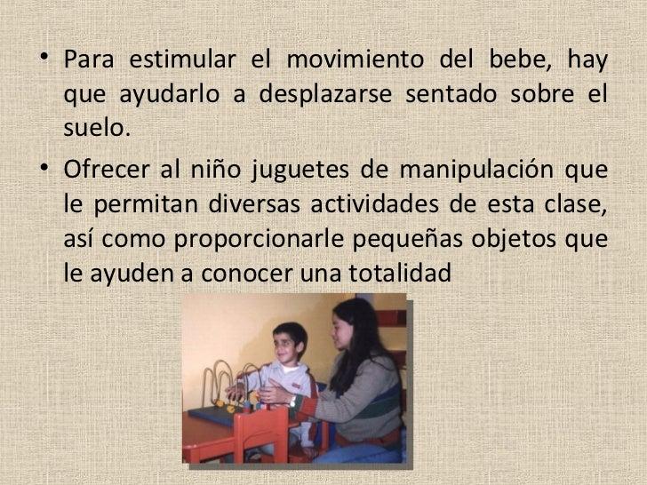 <ul><li>Para estimular el movimiento del bebe, hay que ayudarlo a desplazarse sentado sobre el suelo. </li></ul><ul><li>Of...