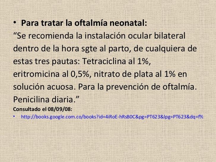 "<ul><li>Para tratar la oftalmía neonatal: </li></ul><ul><li>"" Se recomienda la instalación ocular bilateral </li></ul><ul>..."