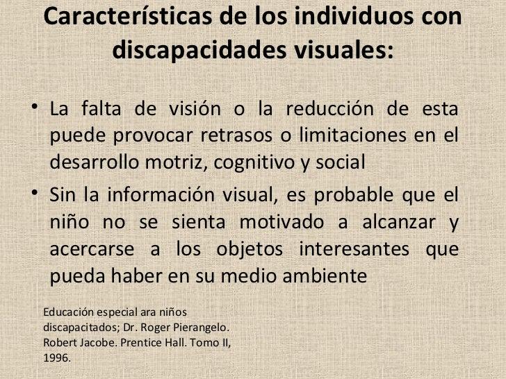 Características de los individuos con discapacidades visuales: <ul><li>La falta de visión o la reducción de esta puede pro...