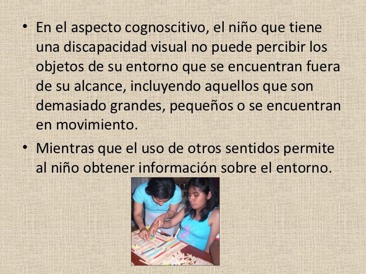 <ul><li>En el aspecto cognoscitivo, el niño que tiene una discapacidad visual no puede percibir los objetos de su entorno ...