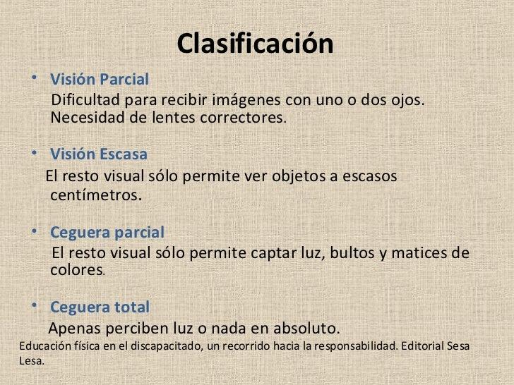 Clasificación <ul><li>Visión Parcial </li></ul><ul><li>Dificultad para recibir imágenes con uno o dos ojos. Necesidad de l...