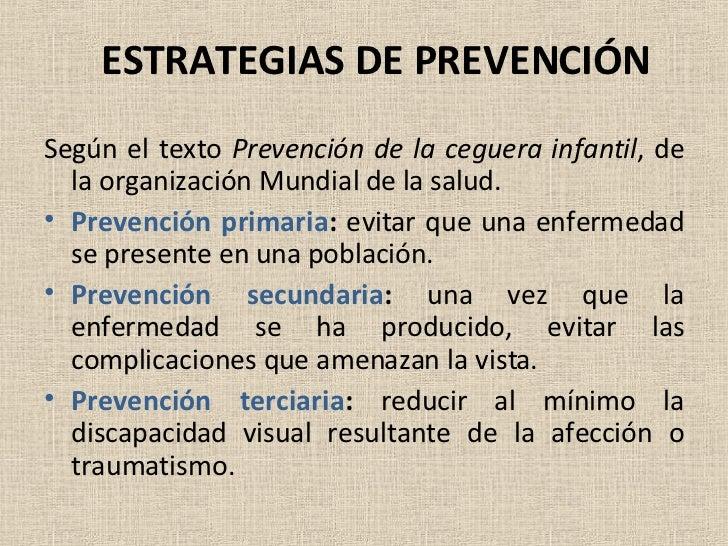 ESTRATEGIAS DE PREVENCIÓN <ul><li>Según el texto  Prevención de la ceguera infantil , de la organización Mundial de la sal...
