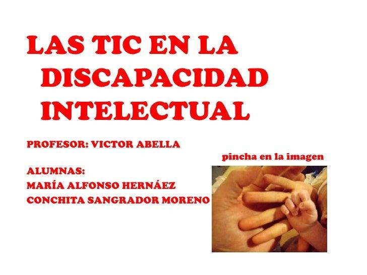 LAS TIC EN LA DISCAPACIDAD INTELECTUALPROFESOR: VICTOR ABELLA                            pincha en la imagenALUMNAS:MARÍA ...