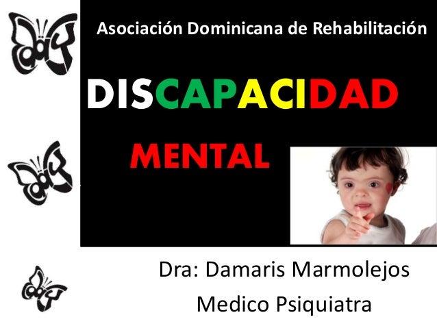 DISCAPACIDAD MENTAL Dra: Damaris Marmolejos Medico Psiquiatra Asociación Dominicana de Rehabilitación