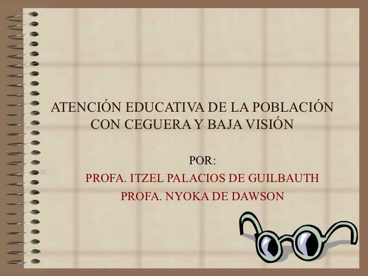 ATENCIÓN EDUCATIVA DE LA POBLACIÓN CON CEGUERA Y BAJA VISIÓN POR: PROFA. ITZEL PALACIOS DE GUILBAUTH PROFA. NYOKA DE DAWSON