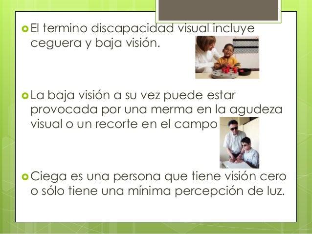  Eltermino discapacidad visual incluye  ceguera y baja visión. La baja visión a su vez puede estar  provocada por una me...