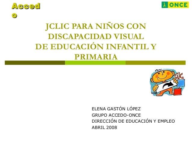 JCLIC PARA NIÑOS CON DISCAPACIDAD VISUAL DE EDUCACIÓN INFANTIL Y PRIMARIA ELENA GASTÓN LÓPEZ GRUPO ACCEDO-ONCE DIRECCIÓN D...