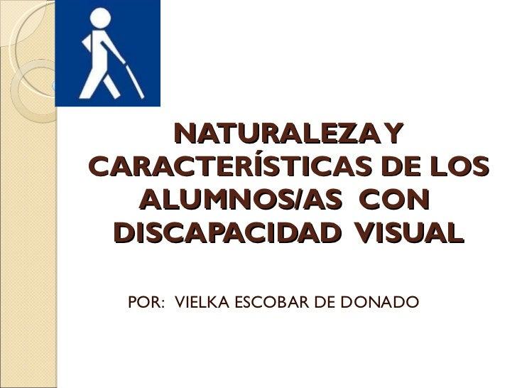 NATURALEZA Y CARACTERÍSTICAS DE LOS ALUMNOS/AS  CON  DISCAPACIDAD  VISUAL POR:  VIELKA ESCOBAR DE DONADO
