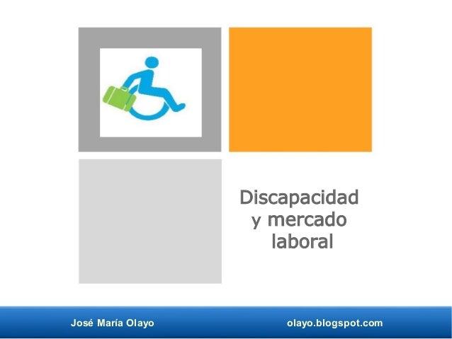José María Olayo olayo.blogspot.com Discapacidad y mercado laboral